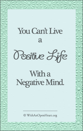 You Can't Live a Positive Life With a Negative Mind. WithanOpenHeart.org