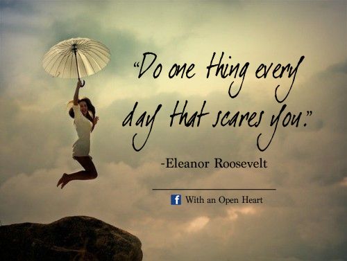 Do one thing every day that scares you. With an Open Heart